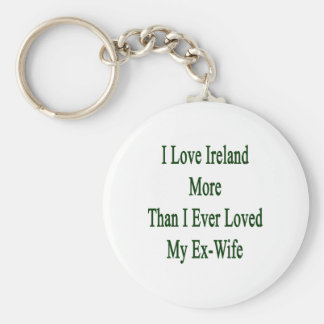I Love Ireland More Than I Ever Loved My Ex Wife Basic Round Button Key Ring