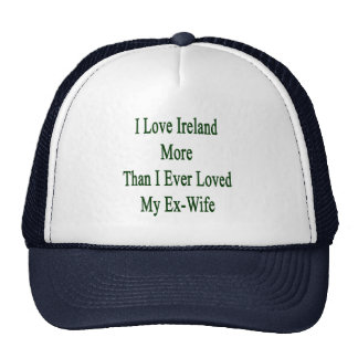 I Love Ireland More Than I Ever Loved My Ex Wife Cap