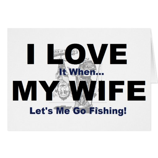 I LOVE it when MY WIFE lets me go fishing. Card