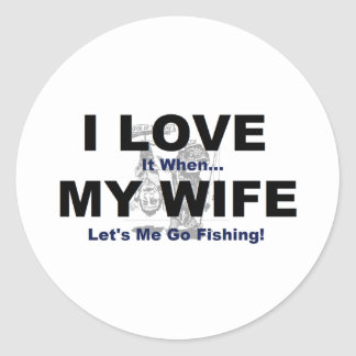 I LOVE it when MY WIFE lets me go fishing Round Stickers