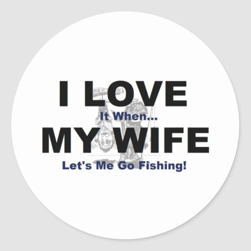 I LOVE it when MY WIFE lets me go fishing. Round Stickers