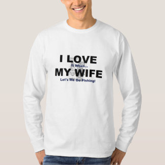 I LOVE it when MY WIFE lets me go fishing. T-Shirt