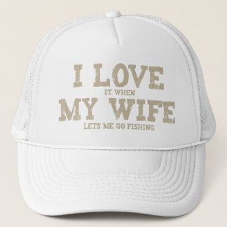 I LOVE it when MY WIFE lets me go fishing Trucker Hat