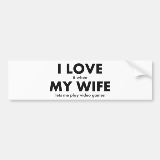 I LOVE it when MY WIFE lets me play video games Bumper Sticker