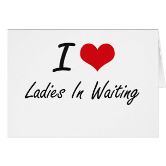 I love Ladies In Waiting Note Card