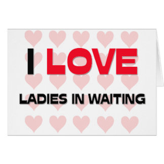 I LOVE LADIES IN WAITING CARD
