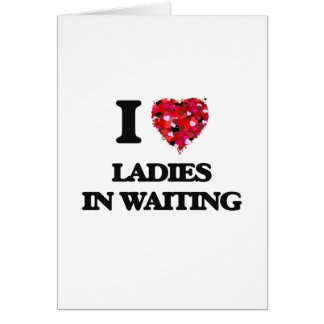 I love Ladies In Waiting Greeting Card