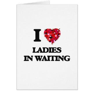 I love Ladies In Waiting Greeting Card