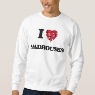 I Love Madhouses Pullover Sweatshirts