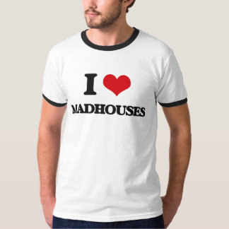 I Love Madhouses Tees