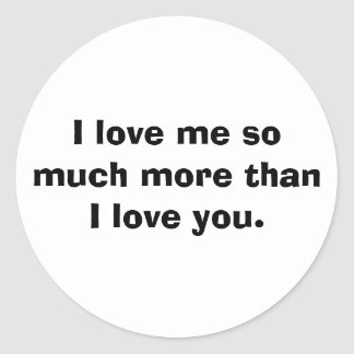 I love me so much more than I love you. Classic Round Sticker