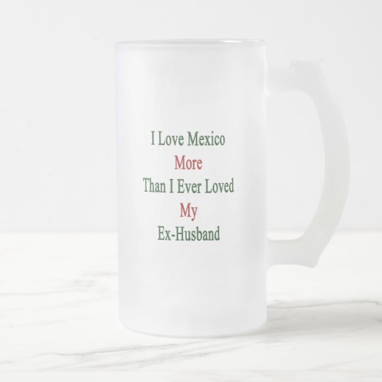 I Love Mexico More Than I Ever Loved My Ex Husband Frosted Glass Beer Mug