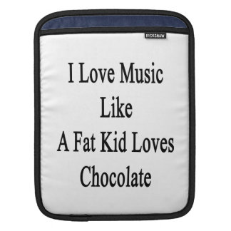 I Love Music Like A Fat Kid Loves Chocolate Sleeves For iPads
