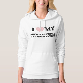 I love my Architectural Technologist (Heart Made f Hoodies