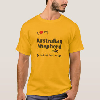 I Love My Australian Shepherd Mix (Female Dog) T-Shirt