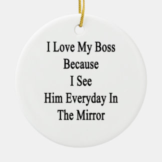 I Love My Boss Because I See Him Everyday In The M Round Ceramic Decoration