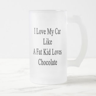 I Love My Car Like A Fat Kid Loves Chocolate Frosted Glass Mug