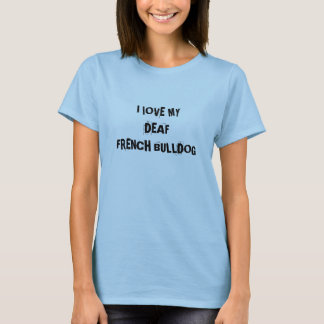 I lOVE MY DEAF FRENCH BULLDOG T-Shirt