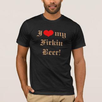 I Love My Firkin Beer! T-Shirt