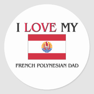 I Love My French Polynesian Dad Round Sticker
