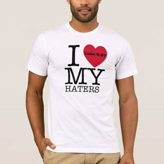 I LOVE MY HATERS Luke 6:27 T-Shirt