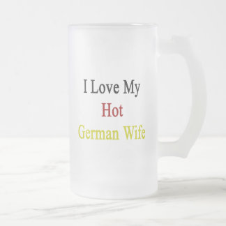I Love My Hot German Wife Frosted Glass Mug