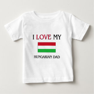 I Love My Hungarian Dad Baby T-Shirt
