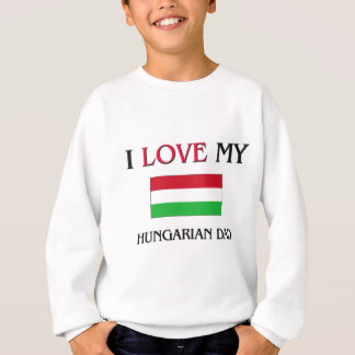 I Love My Hungarian Dad Sweatshirt