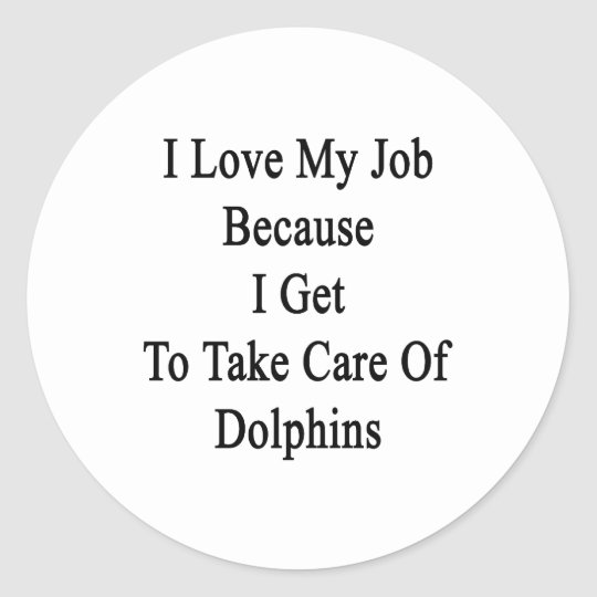 I Love My Job Because I Get To Take Care Of Dolphi Classic Round Sticker