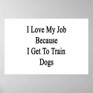 I Love My Job Because I Get To Train Dogs Print