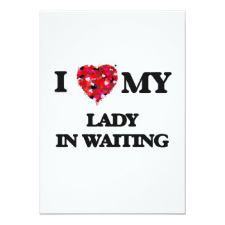I love my Lady In Waiting 13 Cm X 18 Cm Invitation Card