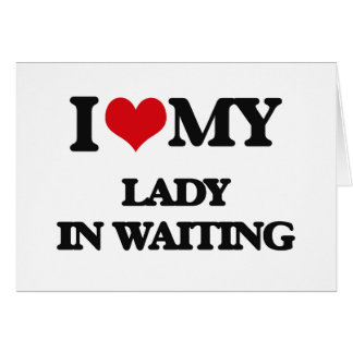 I love my Lady In Waiting Cards