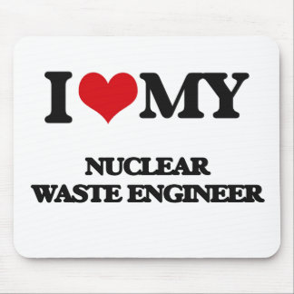 I love my Nuclear Waste Engineer Mousepads
