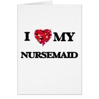 I love my Nursemaid Greeting Card
