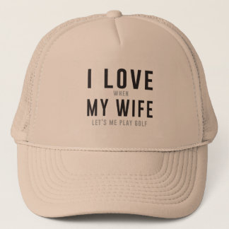 I Love My Wife When She Lets Me Play Golf Trucker Hat
