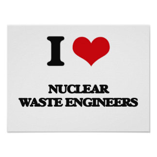 I love Nuclear Waste Engineers Posters