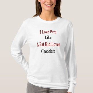 I Love Peru Like A Fat Kid Loves Chocolate T-Shirt