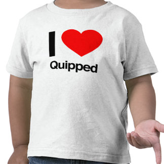 i love quipped t-shirt