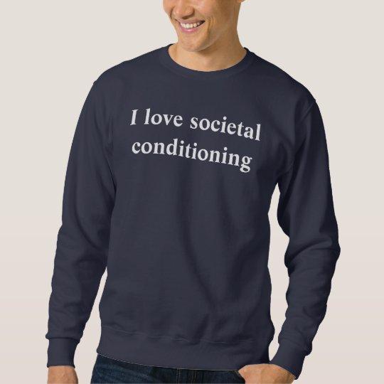 i love societal conditioning sweatshirt