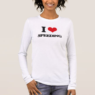 I love Speeding Long Sleeve T-Shirt