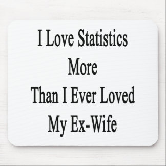 I Love Statistics More Than I Ever Loved My Ex Wif Mouse Pad