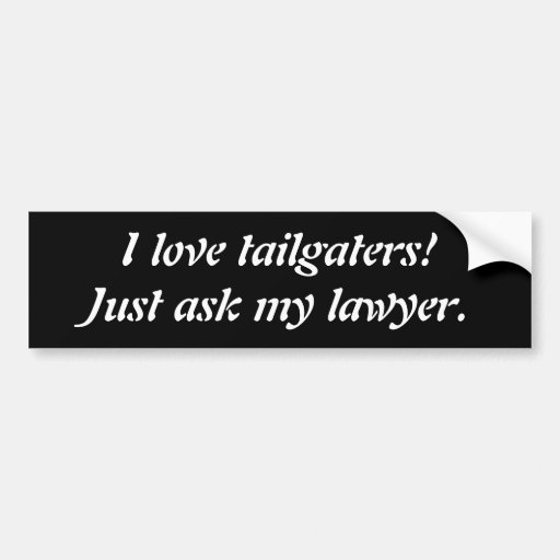 I love tailgaters! Ask my lawyer Bumper Sticker