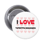 I LOVE TAPESTRY DESIGNERS PINBACK BUTTONS