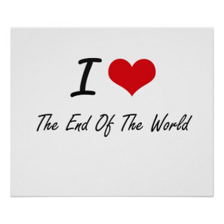I love The End Of The World Poster