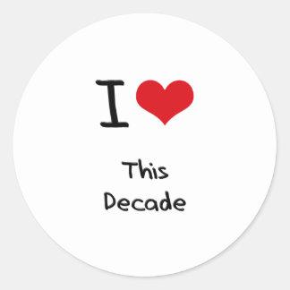 I Love This Decade Round Sticker