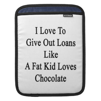 I Love To Give Out Loans Like A Fat Kid Loves Choc iPad Sleeve