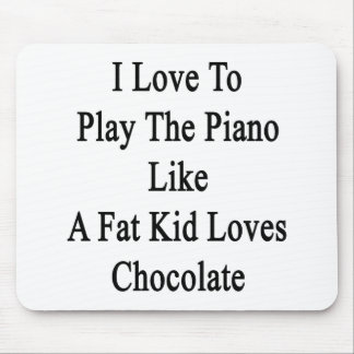 I Love To Play The Piano Like A Fat Kid Loves Choc Mouse Pad