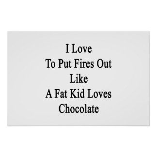 I Love To Put Fires Out Like A Fat Kid Loves Choco Poster