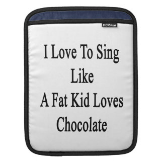 I Love To Sing Like A Fat Kid Loves Chocolate Sleeves For iPads