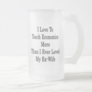 I Love To Teach Economics More Than I Ever Loved M Frosted Glass Mug